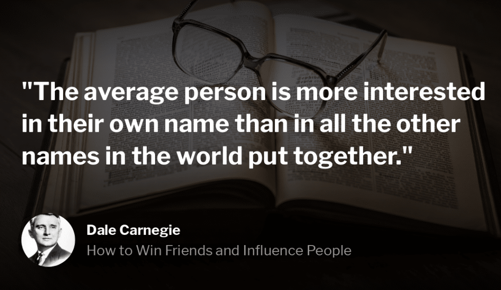 "Dale Carnegie Quote, ""The average person is more interested in their own name than in all the other names in the world put together."""