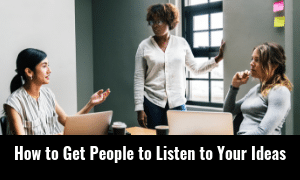 How to Get People to Listen to Your Ideas