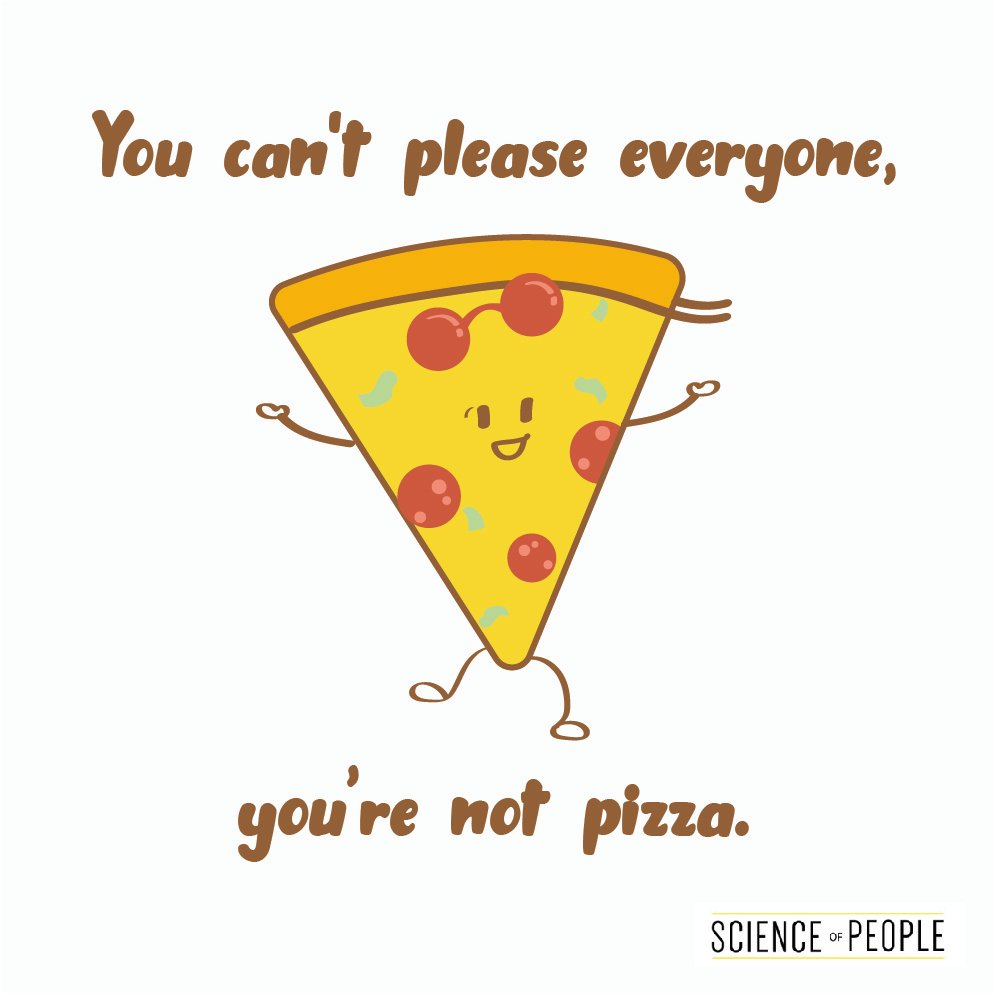 You can't please everyone, you're not pizza.