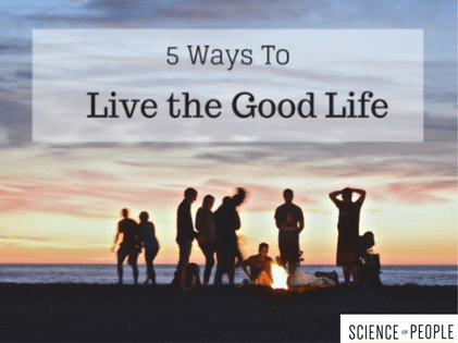 How to Live a Good Life: 5 Tips | Science of People