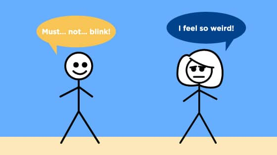 """One stick figure is staring at the other and says, """"Must... not... blink!"""" The other stick figure is frowning and says, """"I feel so weird!"""""""