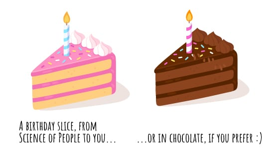 A birthday slice from Science of People to you... or in chocolate if you prefer.