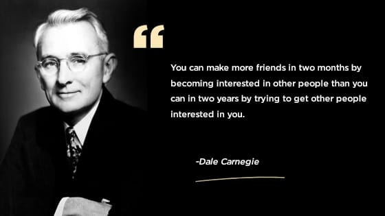 """""""You can make more friends in two months by becoming interested in other people than you can in two years by trying to get other people interested in you."""""""