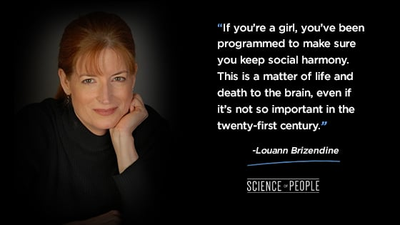"""""""If you're a girl, you've been programmed to make sure you keep social harmony. This is a matter of life and death to the brain, even if it's not so important in the twenty-first century."""""""