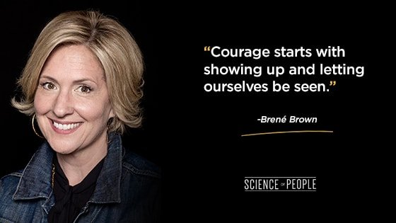 """""""Courage starts with showing up and letting ourselves be seen."""""""