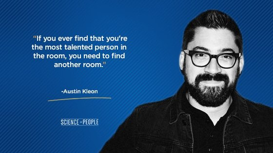 """If you ever find that you're the most talented person in the room, you need to find another room."""