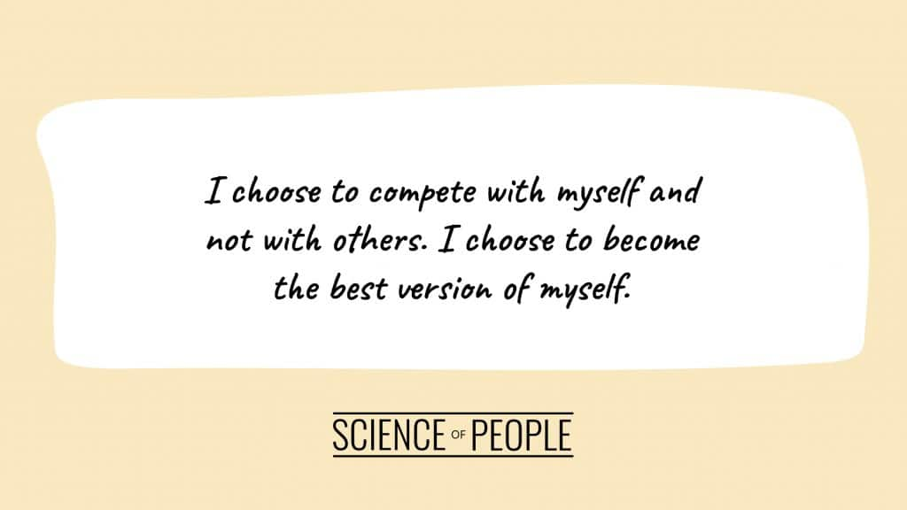 Positive affirmation: I choose to compete with myself and not with others. I choose to become the best version of myself.
