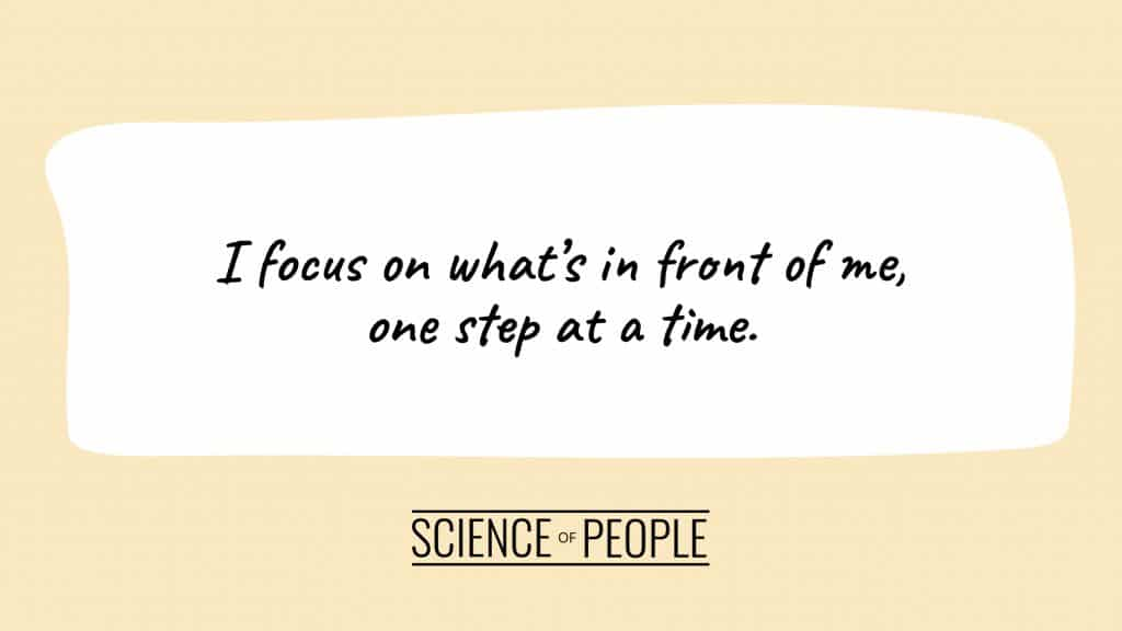 Positive affirmation: I focus on what's in front of me, one step at a time.