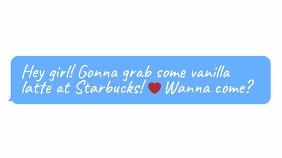 [Hey girl! Gonna grab some vanilla latte at Starbucks! ❤️ Wanna come?]