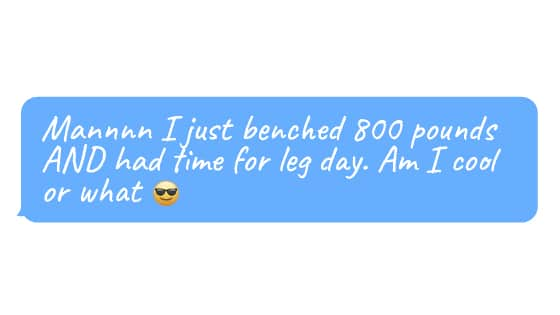 """Emoji face and text""""Mannnn I just benched 800 pounds AND had time for leg day. Am I cool or what"""""""