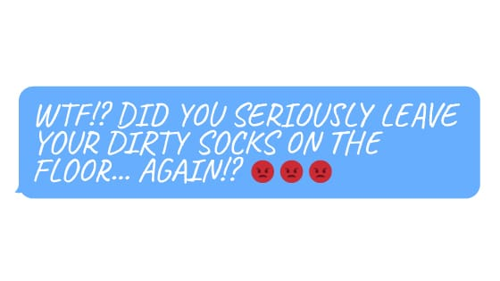 """Emoji face and text saying""""WTF!? DID YOU SERIOUSLY LEAVE YOUR DIRTY SOCKS ON THE FLOOR… AGAIN!?"""