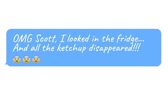 """""""OMG Scott, I looked in the fridge… and all the ketchup disappeared!!!"""