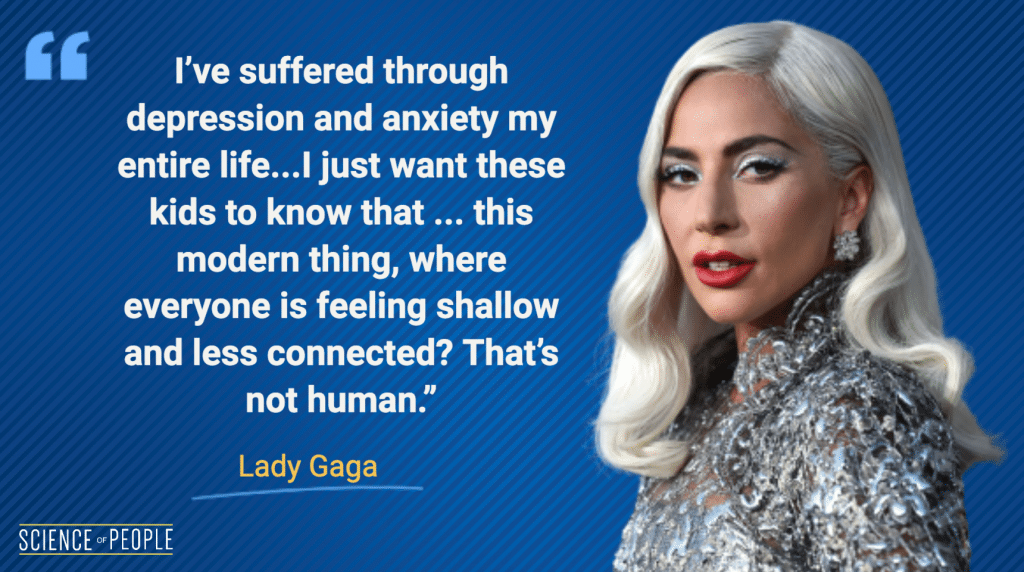 """""""I've suffered through depression and anxiety my entire life...I just want these kids to know that ... this modern thing, where everyone is feeling shallow and less connected? That's not human."""" — Lady Gaga"""