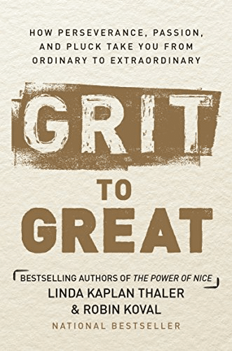Grit to Great: How Perseverance, Passion, and Pluck Take You from Ordinary to Extraordinary by Linda Kaplan Thaler and Robin Koval