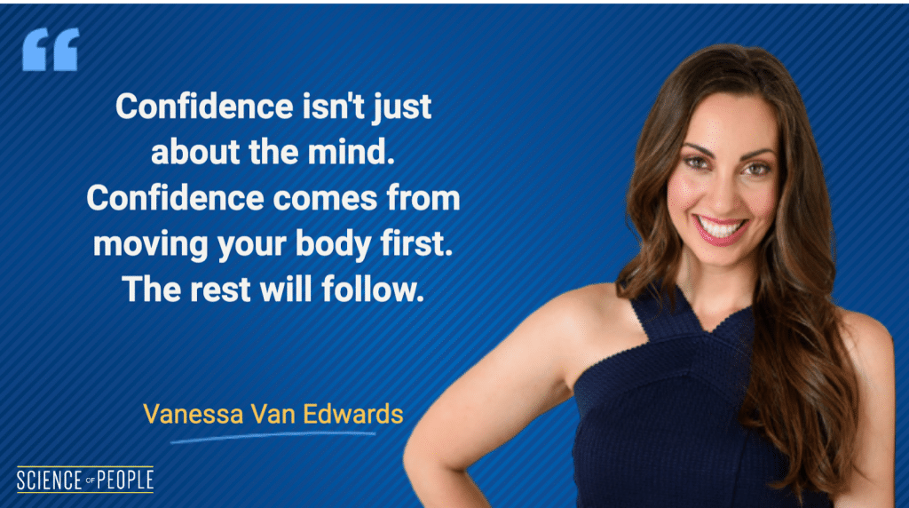 """Confidence isn't about the mind. Confidence comes from moving your body first. The rest will follow."" - Vanessa Van Edwards"