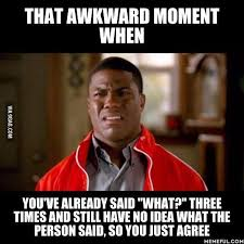 That awkward moment when you've already said what three times and have no ideea what the person said,so you just agree