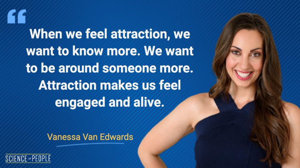 When we feel attraction, we want to know more. We want to be around someone more. Attraction makes us feel engaged and alive - Vanessa Van Edwards Quote