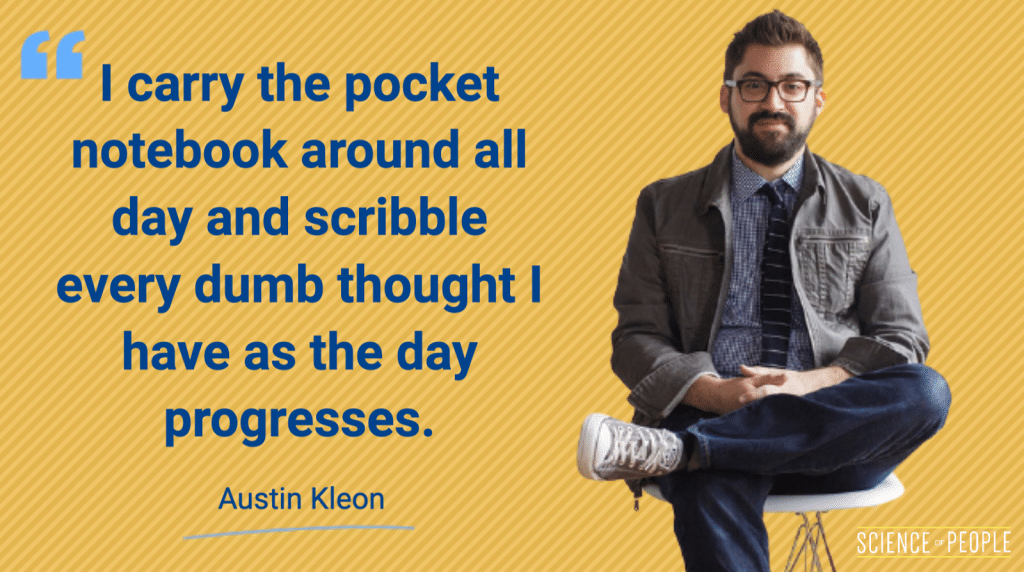 """""""I carry the pocket notebook around all day and scribble every dumb thought I have as the day progresses"""" - Austin Kleon Quote"""