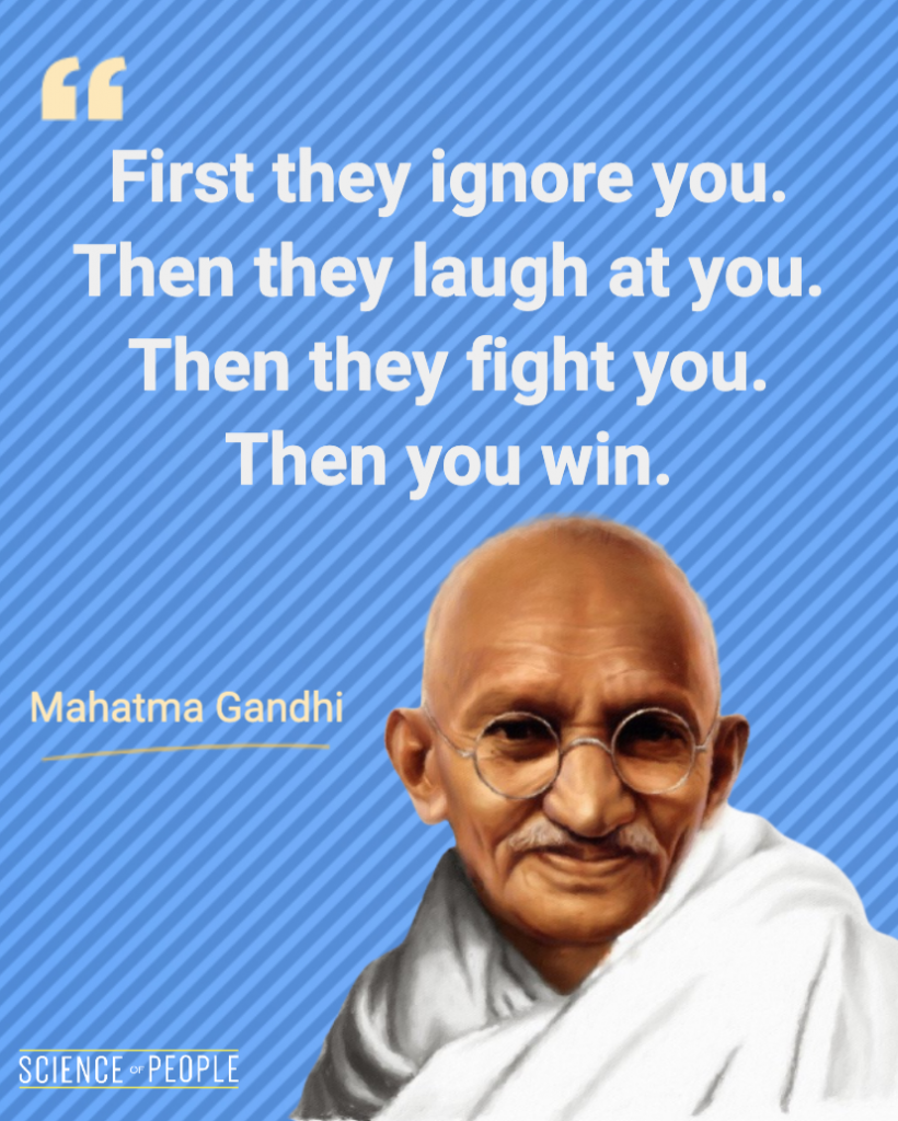 """""""First they ignore you. Then they laugh at you. Then they fight you. Then you win"""" - Mahatma Gandhi Quote"""