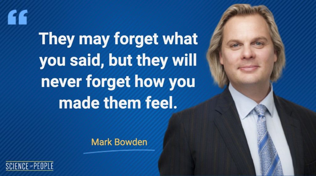 They may forget what you said, but they will never forget how you made them feel - Mark Bowden Quote