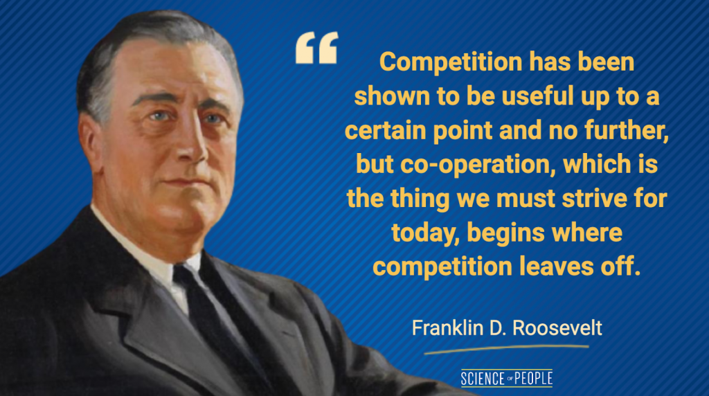 """Competition has been shown to be useful up to a certain point and no further, but co-operation, which is the thing we must strive for today, begins where competition leaves off."" - Franklin D. Roosevelt Quote"