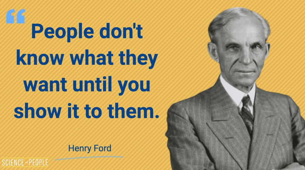 """""""People don't know what they want until you show it to them"""" - Henry Ford quote"""