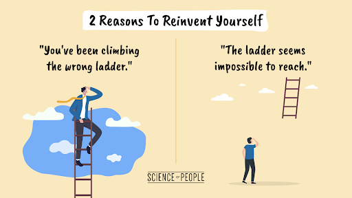 2 reasons to reinvent yourself: you've been climbing the wrong ladder and the ladder seems impossible to reach.