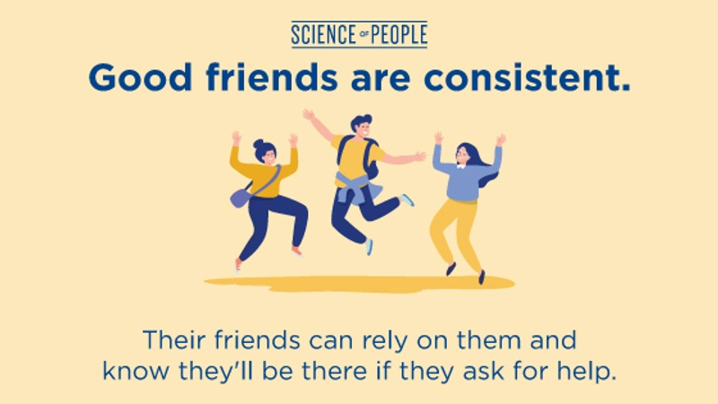 Good friends are consistent. Their friends can rely on them and know they'll be there if they ask for help.