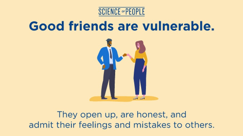 Good friends are vulnerable. They open up, are honest, and admit their feelings and mistakes to others.